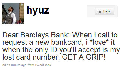 Dear Barclays Bank: When i call to request a new bankcard, i *love* it when the only ID you'll accept is my lost card number. GET A GRIP!